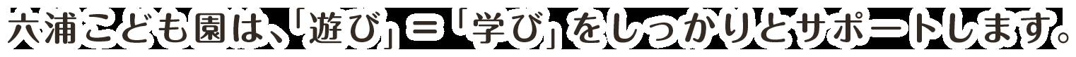 六浦こども園は、「遊び」=「学び」をしっかりとサポートします。